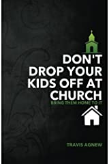 Don't Drop Your Kids Off at Church: Bring Them Home to It Paperback