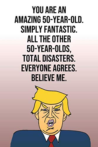 You Are An Amazing 50-Year-Old Simply Fantastic All the Other 50-Year-Olds Total Disasters Everyone Agrees Believe Me: Donald Trump 110-Page Blank ... Birthday Gag Gift Idea Better Than A Card