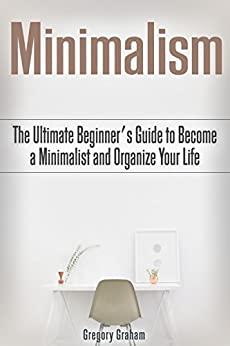 Minimalism the ultimate beginner 39 s guide to become a for Ultimate minimalist house