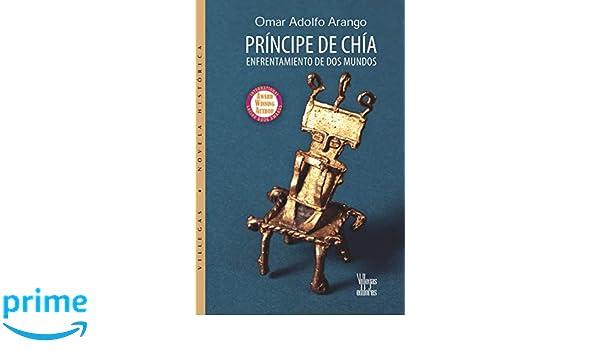 PRÍNCIPE DE CHÍA: ENFRENTAMIENTO DE DOS MUNDOS: Amazon.es: OMAR ADOLFO ARANGO, BENJAMÍN VILLEGAS, JESSICA MARTÍNEZ VERGARA, YADIRA SILGADO, ...