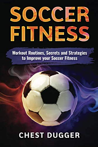 Soccer: Workout Routines, Secrets and Strategies to Improve your Soccer Fitness ()