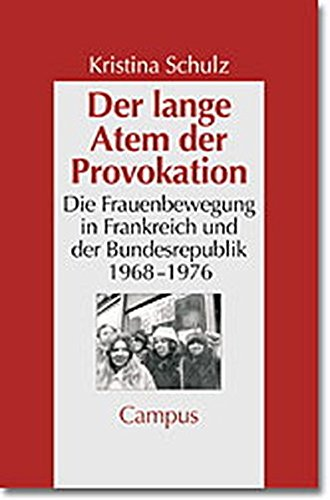Der lange Atem der Provokation: Die Frauenbewegung in der Bundesrepublik und in Frankreich 1968-1976 (Geschichte und Geschlechter)