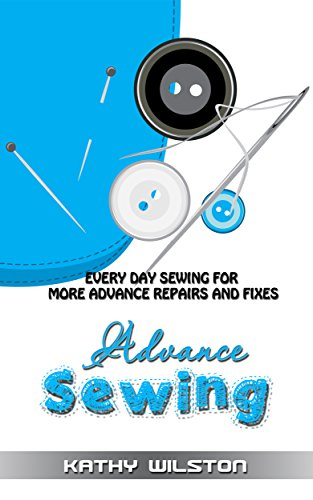 Sewing: Advanced Sewing. Everyday Sewing for more Advanced Repairs and Fixes (How to Sew, Sewing Guide. Stitching, Fix Rip, Fix Tears) by [Wilston, Kathy]
