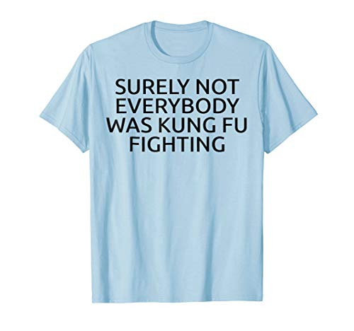 (Surely Not Everybody Was Kung Fu Fighting Funny Cute Shirt)