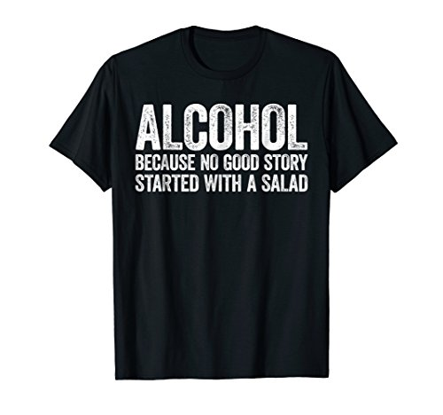 Alcohol Because No Good Story Started With A Salad T-Shirt