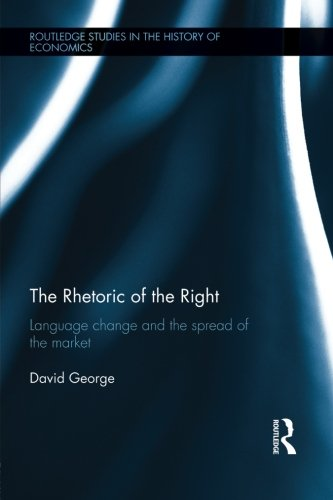 The Rhetoric of the Right: Language Change and the Spread of the Market (Routledge Studies in the History of Economics) by Routledge