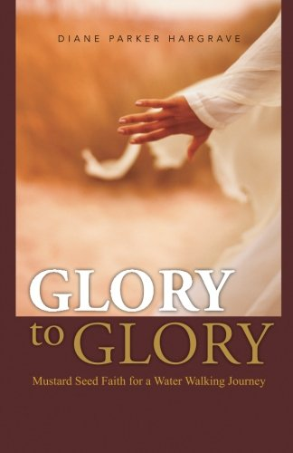 Glory to Glory: Mustard Seed Faith for a Water Walking Journey