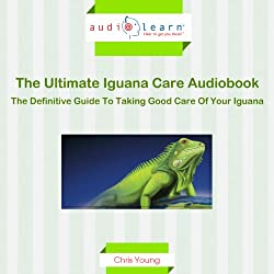 The Ultimate Iguana Care Audiobook - The Definitive Guide to Taking Good Care of Your Iguana!