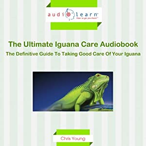 The Ultimate Iguana Care Audiobook - The Definitive Guide to Taking Good Care of Your Iguana! Audiobook