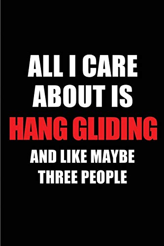 All I Care About is Hang Gliding and Like Maybe Three People: Blank Lined 6x9 Hang Gliding Passion and Hobby Journal/Notebooks for passionate people ... the ones who eat, sleep and live it forever. por Real Joy Publications