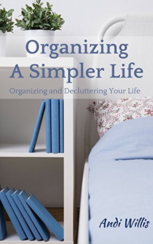 Organizing A Simpler Life: Organizing and Decluttering Your Life