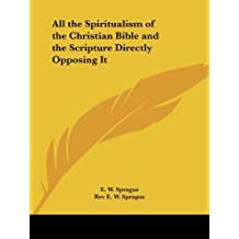 All the Spiritualism of the Christian Bible and the Scripture Directly Opposing It Facsimile of 1922 edition by Sprague, E. W., Sprague, Rev E. W. (1996) Paperback