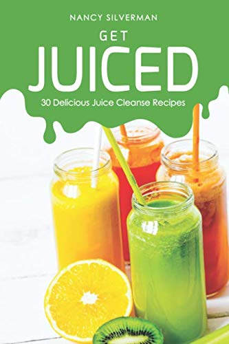 Get Juiced: 30 Delicious Juice Cleanse Recipes by Nancy Silverman