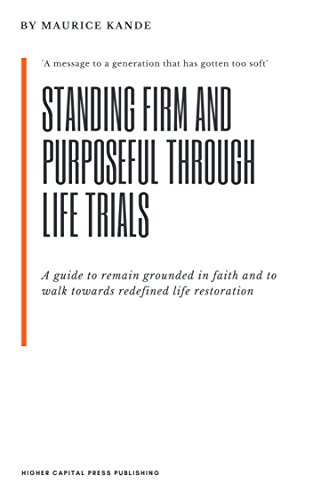 Standing firm and purposeful through life trials: 'A guide to remain grounded in faith and to walk towards redefined life restoration'