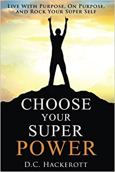 Choose Your Super Power: Live With Purpose, On Purpose, and Rock Your Super Self
