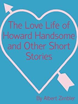 The Love Life of Howard Handsome and Other Short Stories by [Zimbler, Albert]