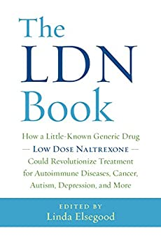The LDN Book: How a Little-Known Generic Drug — Low Dose Naltrexone — Could Revolutionize Treatment for Autoimmune Diseases, Cancer, Autism, Depression, and More by [Elsegood, Linda]