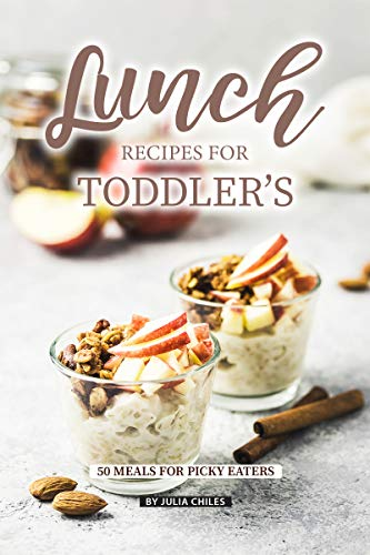 Lunch Recipes for Toddler's: 50 Meals for Picky Eaters by Julia Chiles