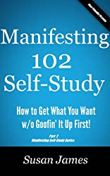 Manifesting 102 Self Study Course: More of How To Get What You Want w/o Goofin' It Up First! (Manifesting Courses by Susan James)