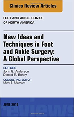 New Ideas and Techniques in Foot and Ankle Surgery: A Global Perspective, An Issue of Foot and Ankle Clinics of North America, 1e (The Clinics: Orthopedics)