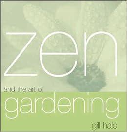 Zen And The Art Of Gardening: Gill Hale: 9781570716867: Amazon.com: Books