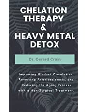 CHELATION THERAPY & HEAVY METAL DETOX: Improving Blocked Circulation, Reversing Arteriosclerosis, and Reducing the Aging Process with a Non-Surgical Treatment.