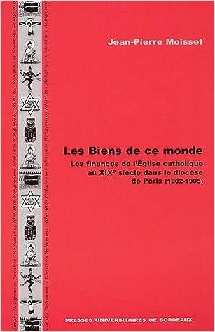 Lire un Les Biens de ce monde : Les finances de l'Eglise catholique au XIXe siècle dans le diocèse de Paris (1802-1905) pdf