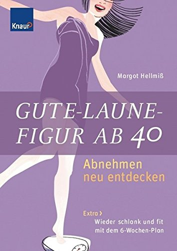 Gute-Laune-Figur ab 40: Abnehmen neu entdecken Extra: Wieder schlank und fit mit dem 6-Wochen-Plan