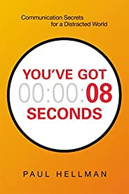 You've Got 8 Seconds: Communication Secrets for a Distracted W