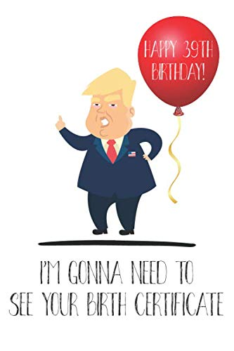 Happy 39th Birthday! I'm Gonna Need To See Your Birth Certificate: Funny Donald Trump 39th Birthday Journal / Notebook / Diary / Greetings Card Quote Gift (6 x 9 - 110 Blank Lined Pages) (39th President Of The United States Of America)