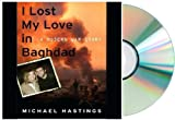 img - for I Lost My Love in Baghdad: {I LOST MY LOVE IN BAGHDAD} A Modern War Story [Audiobook, CD, Unabridged] [I LOST MY LOVE IN BAGHDAD] Michael Hastings book / textbook / text book