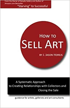 Book How to Sell Art: A Systematic Approach to Creating Relationships with Collectors and Closing the Sale by J. Jason Horejs (2011-09-15)