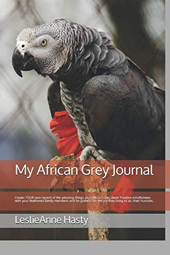 My African Grey Journal: Create YOUR own record of the amazing things your African Grey does!  Practice mindfulness with your feathered family members ... for the joy they bring to us, their humans. (Valentinesdaygifts)