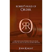 Robert's Rules of Order: A Beginner's Guide to Robert's Rules of Order, Teaching You how to Manage and Run Meetings!