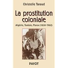 Prostitution coloniale (La): Algérie, Tunisie, Maroc 1830 - 1962