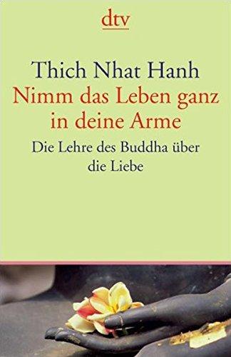 Nimm das Leben ganz in deine Arme: Die Lehre des Buddha über die Liebe (dtv Fortsetzungsnummer 45)