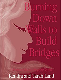 Burning Down Walls to Build Bridges: A Positive Life in a Negative World by [Land, Kendra, Land, Tarah]
