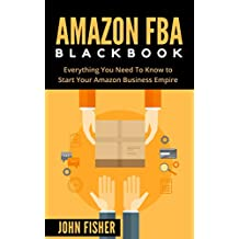 Amazon FBA: Amazon FBA Blackbook: Everything You Need To Know to Start Your Amazon Business Empire (Amazon Empire, Super Easy Step by Step Guide, Insider FBA Secrets)