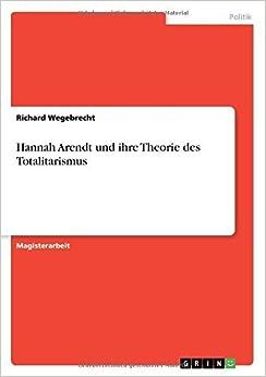 Hannah Arendt und ihre Theorie des Totalitarismus by Richard Wegebrecht (2009-02-19)