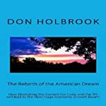 The Rebirth of the American Dream: How Abolishing the Current Tax Code and the IRS Will Lead to the Next Huge Economic Growth Boom!   Don Allen Holbrook
