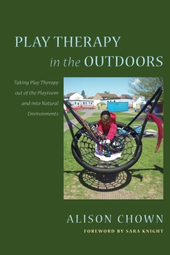 Play Therapy in the Outdoors: Taking Play Therapy out of the Playroom and into Natural Environments