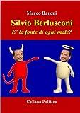Silvio Berlusconi. E' la fonte di ogni male? (Collana Politica) (Italian Edition)