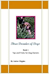 Three Decades Of Dogs Tips & Tricks for Dog Owners (General Pet Care Book 1) Kindle Edition