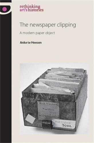 The newspaper clipping: A modern paper object (Rethinking Arts Histories MUP)