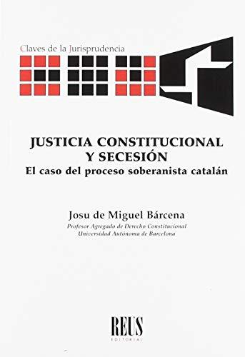 Justicia constitucional y secesión: El caso del proceso soberanista catalán (Claves de la jurisprudencia) por de Miguel Bárcena , Josu