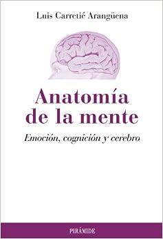 Anatomia de la mente / Anatomy of the Mind: Emocion, cognicion y cerebro / Emotion, Cognition and Brain (Psicologia / Psychology)