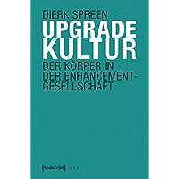 Upgradekultur: Der Körper in der Enhancement-Gesellschaft (X-Texte zu Kultur und Gesellschaft)