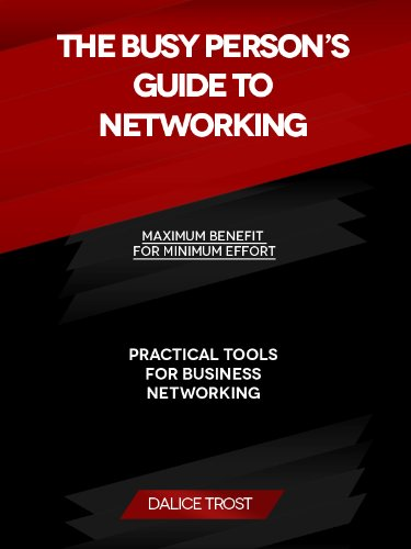 The Busy Persons Guide to Networking: Maximum Benefit for Minimum Effort