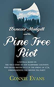 Ebenezer Mudgett and the Pine Tree Riot: A Novella Based on the True Story of New Hampshire Colonists Who Defied British Rule in the Spring of 1772, Foreshadowing the Boston Tea Party. by [Evans, Connie]