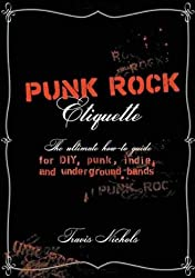 Punk Rock Etiquette: The Ultimate How-to Guide for DIY, Punk, Indie, and Underground Bands